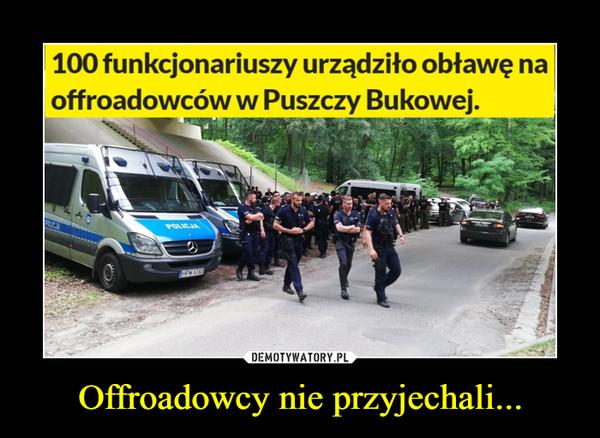 Offroadowcy nie przyjechali... –  100 funkcjonariuszy urządziło obławę naoffroadowców w Puszczy Bukowej.