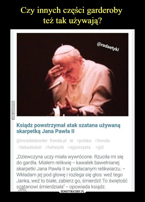 """–  Ksiądz powstrzymał atak szatana używanąskarpetką Jana Pawła II@invisibleborder fronda.pl ;=   polska #frondabekazkatoli iheheszki    egzorcysta #jp2""""Dziewczyna uczy miała wywrócone. Rzuciła mi siędo gardła. Miałem relikwię - kawałek bawełnianejskarpetki Jana Pawła II w pozłacanym relikwiarzu. -Wkładam jej pod głowę i rozlega się głos: weź tegoJanka, weź to białe, zabierz go, śmierdzi! To świętośćszatanowi śmierdziała"""" - opowiada ksiądz."""