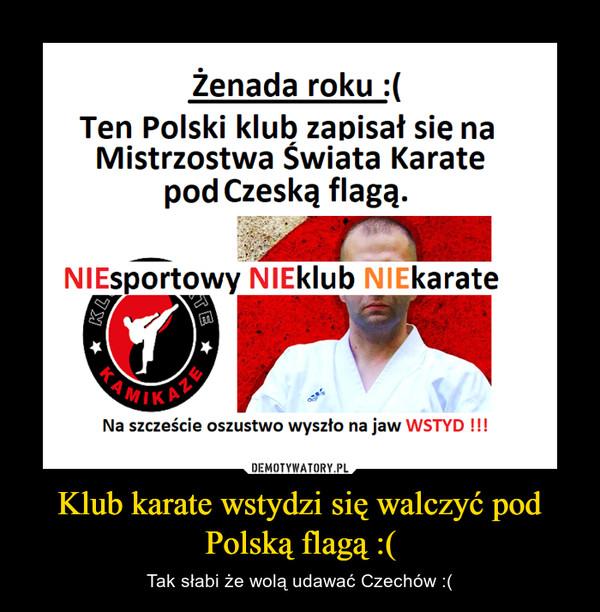 Klub karate wstydzi się walczyć pod Polską flagą :( – Tak słabi że wolą udawać Czechów :(