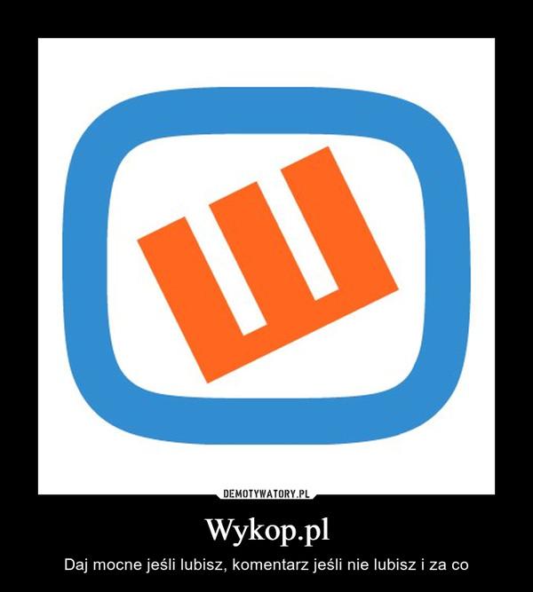Wykop.pl – Daj mocne jeśli lubisz, komentarz jeśli nie lubisz i za co