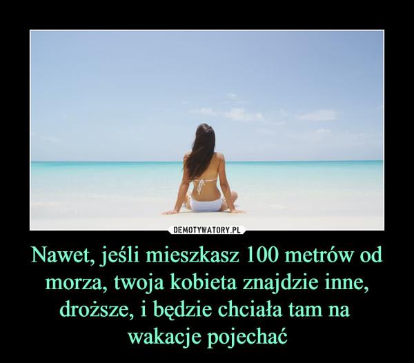 Nawet, jeśli mieszkasz 100 metrów od morza, twoja kobieta znajdzie inne, droższe, i będzie chciała tam na wakacje pojechać –
