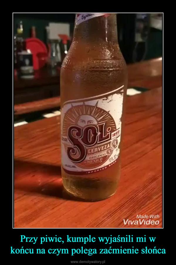 Przy piwie, kumple wyjaśnili mi w końcu na czym polega zaćmienie słońca –