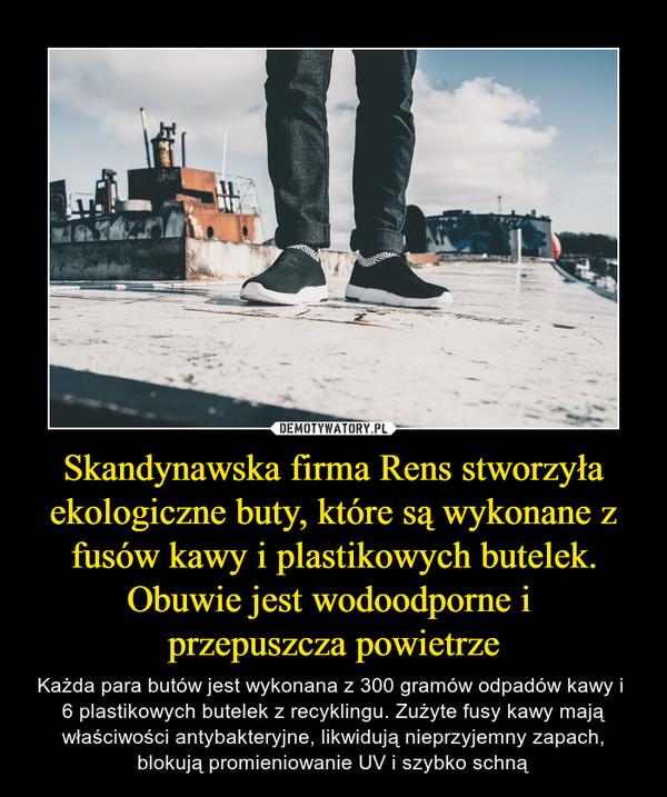 Skandynawska firma Rens stworzyła ekologiczne buty, które są wykonane z fusów kawy i plastikowych butelek. Obuwie jest wodoodporne i przepuszcza powietrze – Każda para butów jest wykonana z 300 gramów odpadów kawy i 6 plastikowych butelek z recyklingu. Zużyte fusy kawy mają właściwości antybakteryjne, likwidują nieprzyjemny zapach, blokują promieniowanie UV i szybko schną