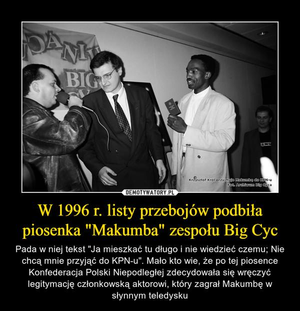 """W 1996 r. listy przebojów podbiła piosenka """"Makumba"""" zespołu Big Cyc – Pada w niej tekst """"Ja mieszkać tu długo i nie wiedzieć czemu; Nie chcą mnie przyjąć do KPN-u"""". Mało kto wie, że po tej piosence Konfederacja Polski Niepodległej zdecydowała się wręczyć legitymację członkowską aktorowi, który zagrał Makumbę w słynnym teledysku"""