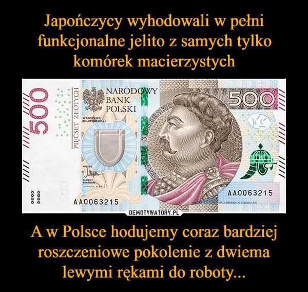 A w Polsce hodujemy coraz bardziej roszczeniowe pokolenie z dwiema lewymi rękami do roboty... –