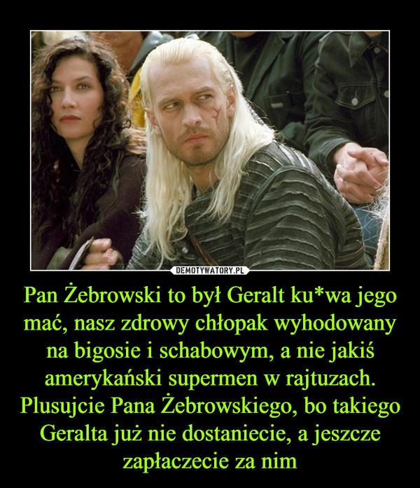 Pan Żebrowski to był Geralt ku*wa jego mać, nasz zdrowy chłopak wyhodowany na bigosie i schabowym, a nie jakiś amerykański supermen w rajtuzach. Plusujcie Pana Żebrowskiego, bo takiego Geralta już nie dostaniecie, a jeszcze zapłaczecie za nim –