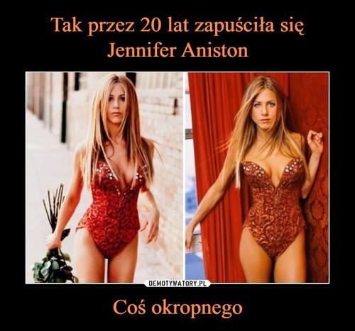 Tak przez 20 lat zapuściła się Jennifer Aniston Coś okropnego