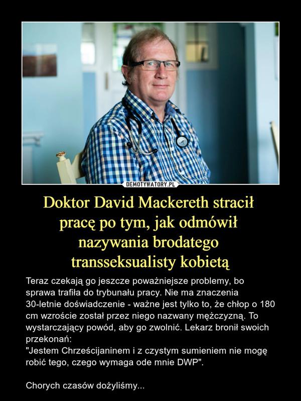 """Doktor David Mackereth stracił pracę po tym, jak odmówił nazywania brodatego transseksualisty kobietą – Teraz czekają go jeszcze poważniejsze problemy, bo sprawa trafiła do trybunału pracy. Nie ma znaczenia 30-letnie doświadczenie - ważne jest tylko to, że chłop o 180 cm wzroście został przez niego nazwany mężczyzną. To wystarczający powód, aby go zwolnić. Lekarz bronił swoich przekonań:""""Jestem Chrześcijaninem i z czystym sumieniem nie mogę robić tego, czego wymaga ode mnie DWP"""".Chorych czasów dożyliśmy..."""