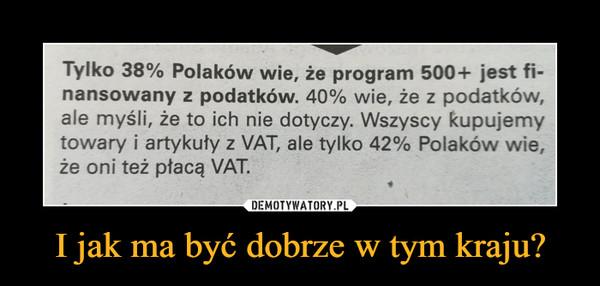 I jak ma być dobrze w tym kraju? –  Tylko 38% Polaków wie, że program 500+ jest fi-nansowany z podatków. 40% wie, że z podatków,ale myśli, że to ich nie dotyczy. Wszyscy kupujemytowary i artykuty z VAT, ale tylko 42% Polaków wie,że oni też płacą VAT