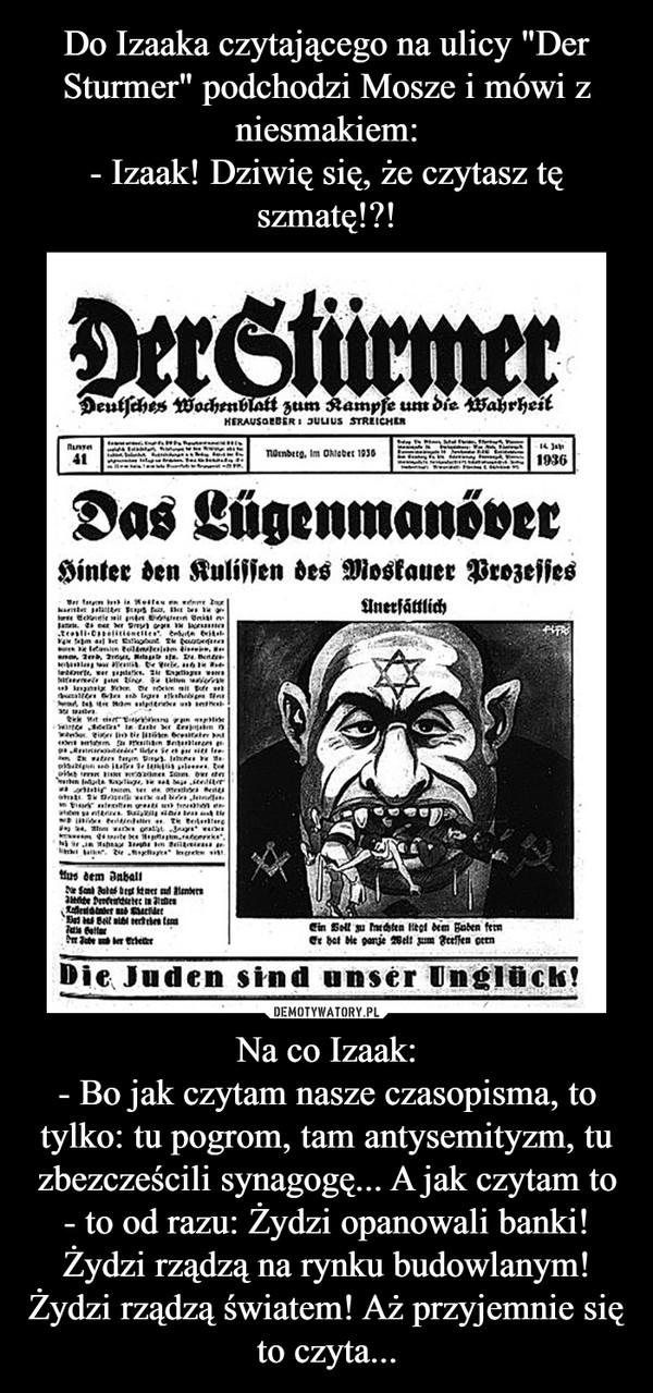 Na co Izaak:- Bo jak czytam nasze czasopisma, to tylko: tu pogrom, tam antysemityzm, tu zbezcześcili synagogę... A jak czytam to - to od razu: Żydzi opanowali banki! Żydzi rządzą na rynku budowlanym! Żydzi rządzą światem! Aż przyjemnie się to czyta... –