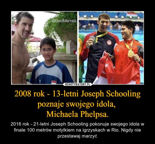 2008 rok - 13-letni Joseph Schooling poznaje swojego idola, Michaela Phelpsa. – 2016 rok - 21-letni Joseph Schooling pokonuje swojego idola w finale 100 metrów motylkiem na igrzyskach w Rio. Nigdy nie przestawaj marzyć