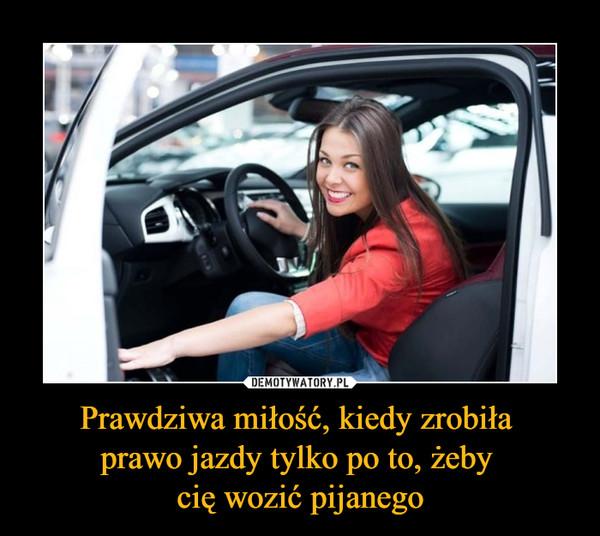 Prawdziwa miłość, kiedy zrobiła prawo jazdy tylko po to, żeby cię wozić pijanego –