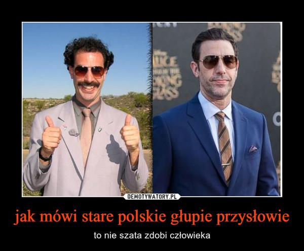 jak mówi stare polskie głupie przysłowie – to nie szata zdobi człowieka