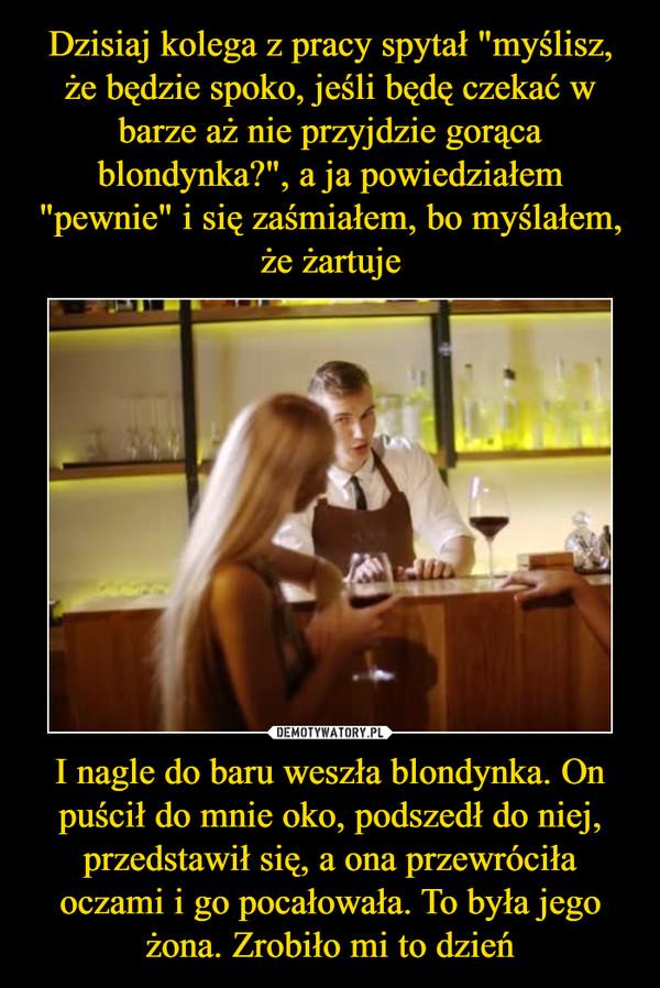 I nagle do baru weszła blondynka. On puścił do mnie oko, podszedł do niej, przedstawił się, a ona przewróciła oczami i go pocałowała. To była jego żona. Zrobiło mi to dzień –