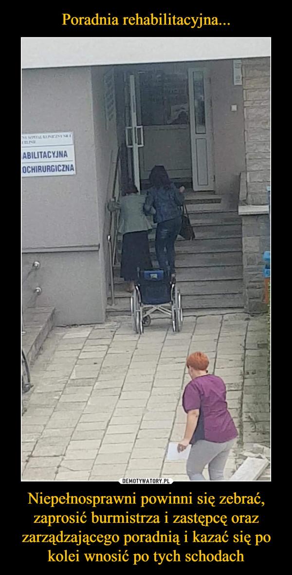 Niepełnosprawni powinni się zebrać, zaprosić burmistrza i zastępcę oraz zarządzającego poradnią i kazać się po kolei wnosić po tych schodach –