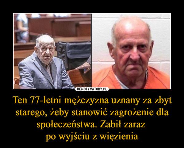 Ten 77-letni mężczyzna uznany za zbyt starego, żeby stanowić zagrożenie dla społeczeństwa. Zabił zaraz po wyjściu z więzienia –