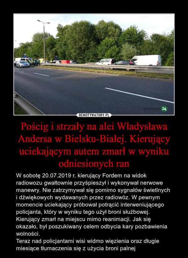Pościg i strzały na alei Władysława Andersa w Bielsku-Białej. Kierujący uciekającym autem zmarł w wyniku odniesionych ran – W sobotę 20.07.2019 r. kierujący Fordem na widok radiowozu gwałtownie przyśpieszył i wykonywał nerwowe manewry. Nie zatrzymywał się pomimo sygnałów świetlnych i dźwiękowych wydawanych przez radiowóz. W pewnym momencie uciekający próbował potrącić interweniującego policjanta, który w wyniku tego użył broni służbowej. Kierujący zmarł na miejscu mimo reanimacji. Jak się okazało, był poszukiwany celem odbycia kary pozbawienia wolności.Teraz nad policjantami wisi widmo więzienia oraz długie miesiące tłumaczenia się z użycia broni palnej