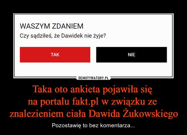 Taka oto ankieta pojawiła się na portalu fakt.pl w związku ze znalezieniem ciała Dawida Żukowskiego – Pozostawię to bez komentarza... Waszym zdaniem Czy sądziłeś, że Dawidek żyje? TAK NIE