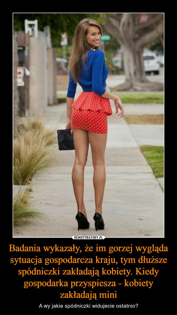 Badania wykazały, że im gorzej wygląda sytuacja gospodarcza kraju, tym dłuższe spódniczki zakładają kobiety. Kiedy gospodarka przyspiesza - kobiety zakładają mini – A wy jakie spódniczki widujecie ostatnio?