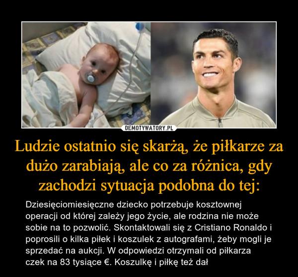 Ludzie ostatnio się skarżą, że piłkarze za dużo zarabiają, ale co za różnica, gdy zachodzi sytuacja podobna do tej: – Dziesięciomiesięczne dziecko potrzebuje kosztownej operacji od której zależy jego życie, ale rodzina nie może sobie na to pozwolić. Skontaktowali się z Cristiano Ronaldo i poprosili o kilka piłek i koszulek z autografami, żeby mogli je sprzedać na aukcji. W odpowiedzi otrzymali od piłkarza czek na 83 tysiące €. Koszulkę i piłkę też dał
