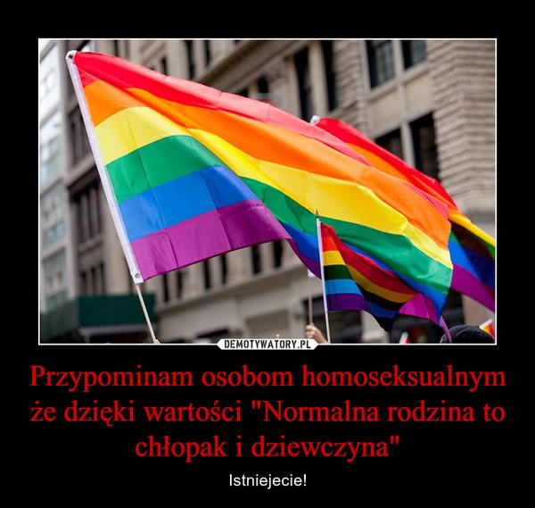 """Przypominam osobom homoseksualnym że dzięki wartości """"Normalna rodzina to chłopak i dziewczyna"""" – Istniejecie!"""
