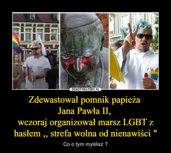 """Zdewastował pomnik papieża Jana Pawła II, wczoraj organizował marsz LGBT z hasłem ,, strefa wolna od nienawiści """" – Co o tym myślisz ?"""