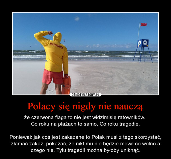 Polacy się nigdy nie nauczą – że czerwona flaga to nie jest widzimisię ratowników. Co roku na plażach to samo. Co roku tragedie.Ponieważ jak coś jest zakazane to Polak musi z tego skorzystać, złamać zakaz, pokazać, że nikt mu nie będzie mówił co wolno a czego nie. Tylu tragedii można byłoby uniknąć.