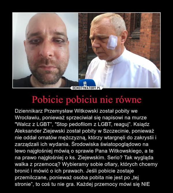 """Pobicie pobiciu nie równe – Dziennikarz Przemysław Witkowski został pobity we Wrocławiu, ponieważ sprzeciwiał się napisowi na murze """"Walcz z LGBT"""", """"Stop pedofilom z LGBT, reaguj"""". Ksiądz Aleksander Ziejewski został pobity w Szczecinie, ponieważ nie oddał ornatów mężczyzną, którzy wtargnęli do zakrystii i zarządzali ich wydania. Środowiska światopoglądowo na lewo najgłośniej mówią o sprawie Pana Witkowskiego, a te na prawo najgłośniej o ks. Ziejewskim. Serio? Tak wygląda walka z przemocą? Wybieramy sobie ofiary, których chcemy bronić i mówić o ich prawach. Jeśli pobicie zostaje przemilczane, ponieważ osoba pobita nie jest po """"tej stronie"""", to coś tu nie gra. Każdej przemocy mówi się NIE"""