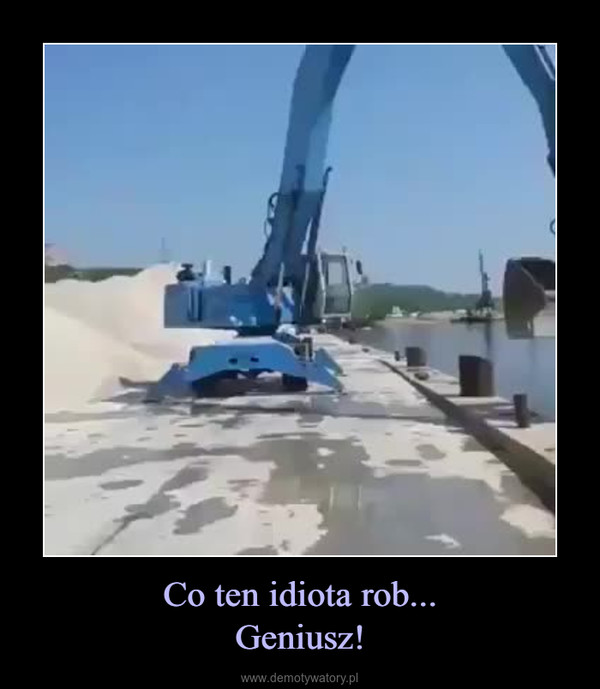 Co ten idiota rob...Geniusz! –