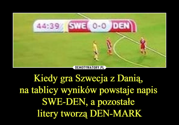 Kiedy gra Szwecja z Danią, na tablicy wyników powstaje napis SWE-DEN, a pozostałe litery tworzą DEN-MARK –