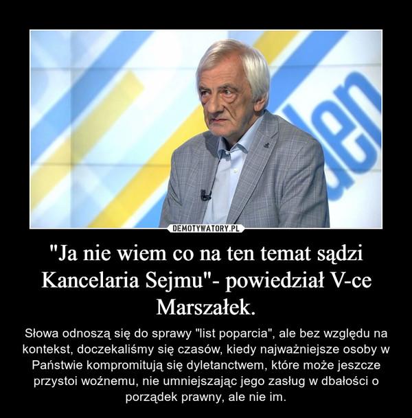 """""""Ja nie wiem co na ten temat sądzi Kancelaria Sejmu""""- powiedział V-ce Marszałek. – Słowa odnoszą się do sprawy """"list poparcia"""", ale bez względu na kontekst, doczekaliśmy się czasów, kiedy najważniejsze osoby w Państwie kompromitują się dyletanctwem, które może jeszcze przystoi woźnemu, nie umniejszając jego zasług w dbałości o porządek prawny, ale nie im."""