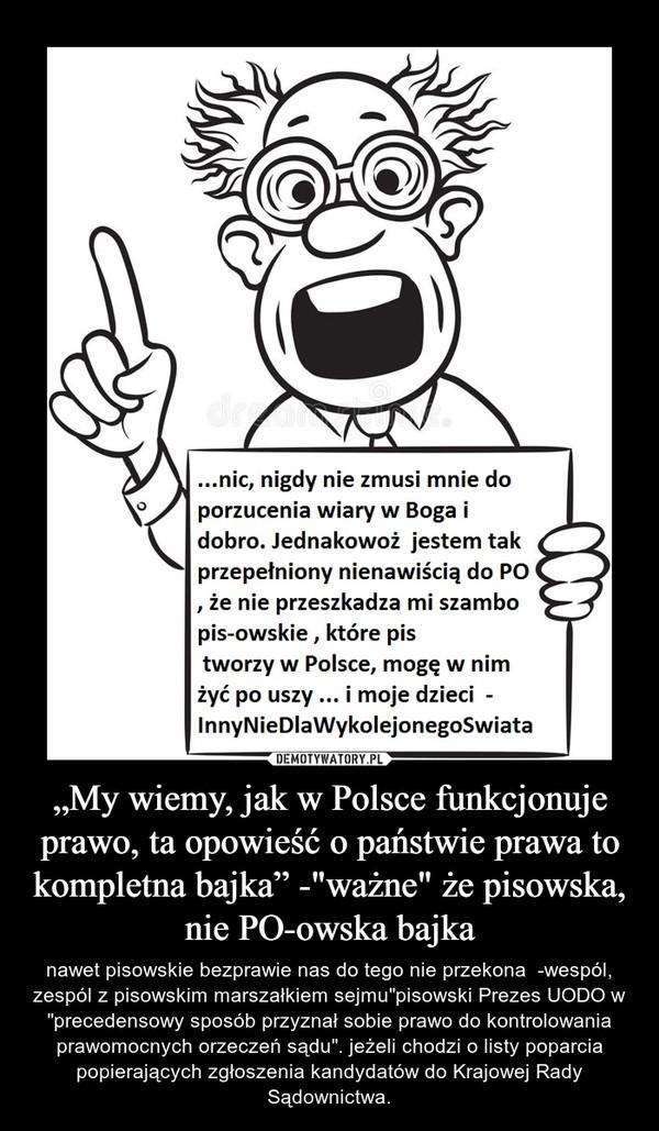 """""""My wiemy, jak w Polsce funkcjonuje prawo, ta opowieść o państwie prawa to kompletna bajka"""" -""""ważne"""" że pisowska, nie PO-owska bajka – nawet pisowskie bezprawie nas do tego nie przekona  -wespól, zespól z pisowskim marszałkiem sejmu""""pisowski Prezes UODO w """"precedensowy sposób przyznał sobie prawo do kontrolowania prawomocnych orzeczeń sądu"""". jeżeli chodzi o listy poparcia popierających zgłoszenia kandydatów do Krajowej Rady Sądownictwa."""