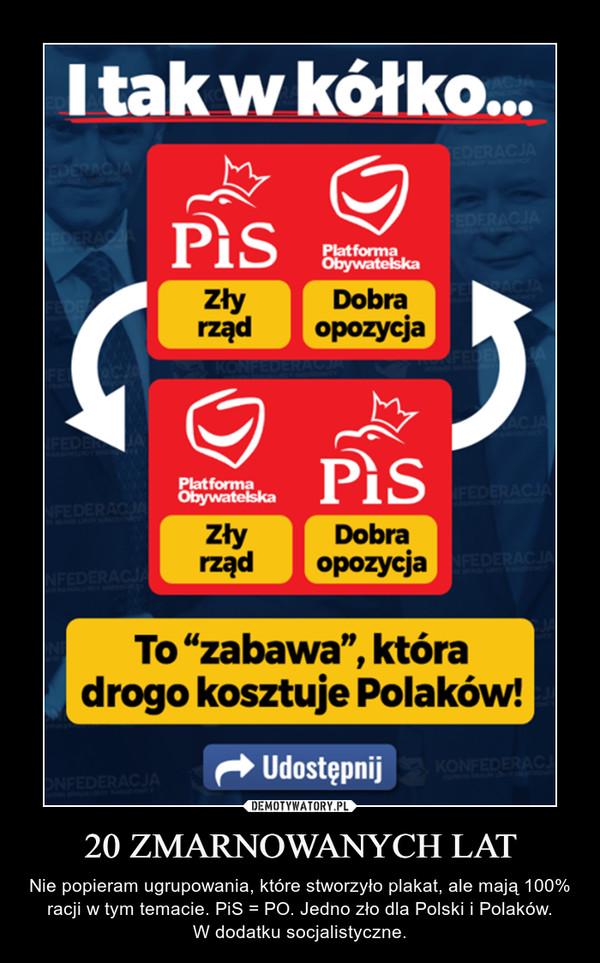 20 ZMARNOWANYCH LAT – Nie popieram ugrupowania, które stworzyło plakat, ale mają 100% racji w tym temacie. PiS = PO. Jedno zło dla Polski i Polaków.W dodatku socjalistyczne.