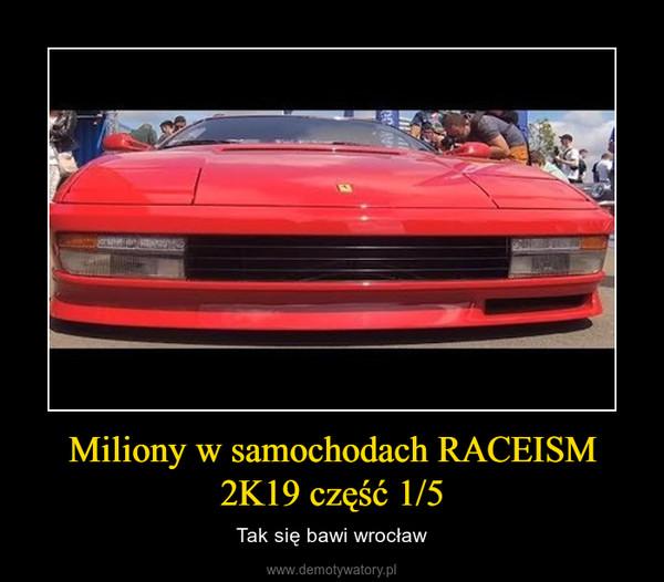 Miliony w samochodach RACEISM 2K19 część 1/5 – Tak się bawi wrocław