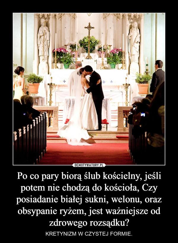 Po co pary biorą ślub kościelny, jeśli potem nie chodzą do kościoła, Czy posiadanie białej sukni, welonu, oraz obsypanie ryżem, jest ważniejsze od zdrowego rozsądku? – KRETYNIZM W CZYSTEJ FORMIE.