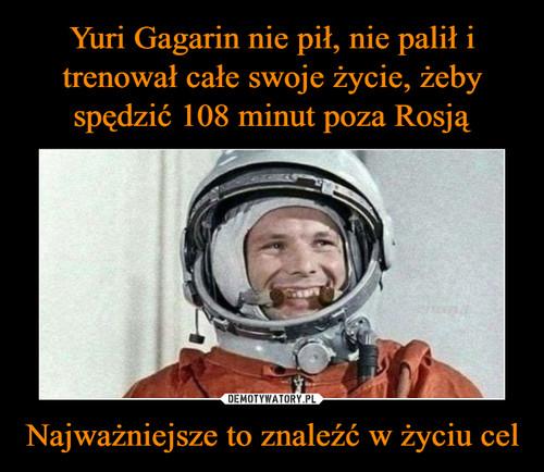 Yuri Gagarin nie pił, nie palił i trenował całe swoje życie, żeby spędzić 108 minut poza Rosją Najważniejsze to znaleźć w życiu cel