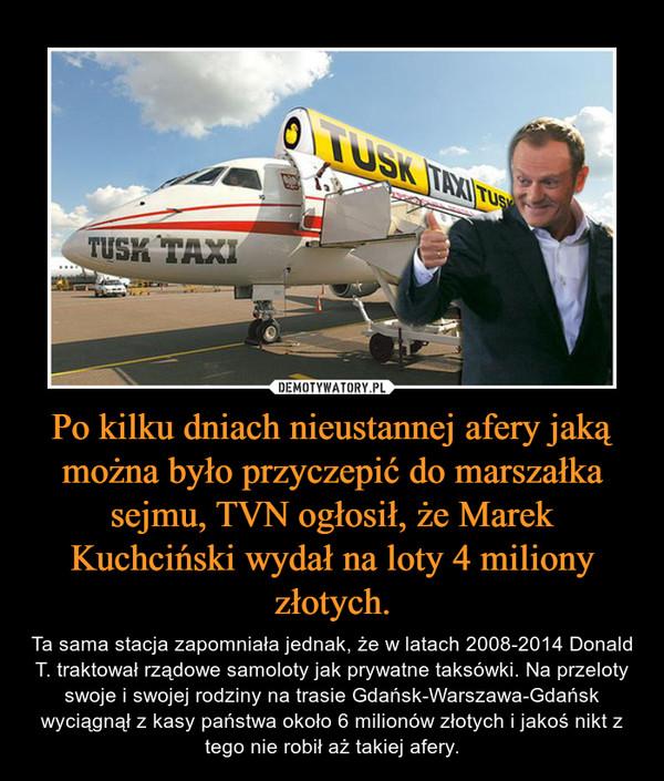 Po kilku dniach nieustannej afery jaką można było przyczepić do marszałka sejmu, TVN ogłosił, że Marek Kuchciński wydał na loty 4 miliony złotych. – Ta sama stacja zapomniała jednak, że w latach 2008-2014 Donald T. traktował rządowe samoloty jak prywatne taksówki. Na przeloty swoje i swojej rodziny na trasie Gdańsk-Warszawa-Gdańsk wyciągnął z kasy państwa około 6 milionów złotych i jakoś nikt z tego nie robił aż takiej afery.