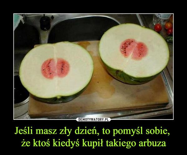 Jeśli masz zły dzień, to pomyśl sobie, że ktoś kiedyś kupił takiego arbuza –