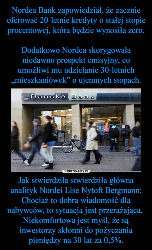 """Nordea Bank zapowiedział, że zacznie oferować 20-letnie kredyty o stałej stopie procentowej, która będzie wynosiła zero.  Dodatkowo Nordea skorygowała niedawno prospekt emisyjny, co umożliwi mu udzielanie 30-letnich """"mieszkaniówek"""" o ujemnych stopach. Jak stwierdziła stwierdziła główna analityk Nordei Lise Nytoft Bergmann: Chociaż to dobra wiadomość dla nabywców, to sytuacja jest przerażająca.  Niekomfortowa jest myśl, że są inwestorzy skłonni do pożyczania pieniędzy na 30 lat za 0,5%."""