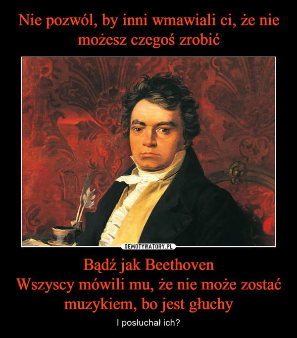 Bądź jak BeethovenWszyscy mówili mu, że nie może zostać muzykiem, bo jest głuchy – I posłuchał ich?