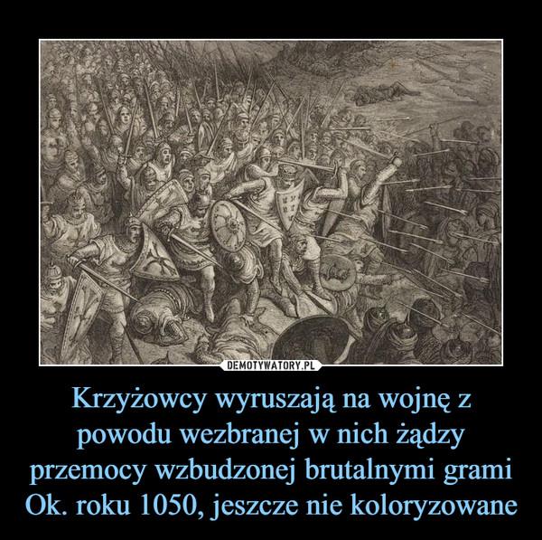 Krzyżowcy wyruszają na wojnę z powodu wezbranej w nich żądzy przemocy wzbudzonej brutalnymi grami Ok. roku 1050, jeszcze nie koloryzowane