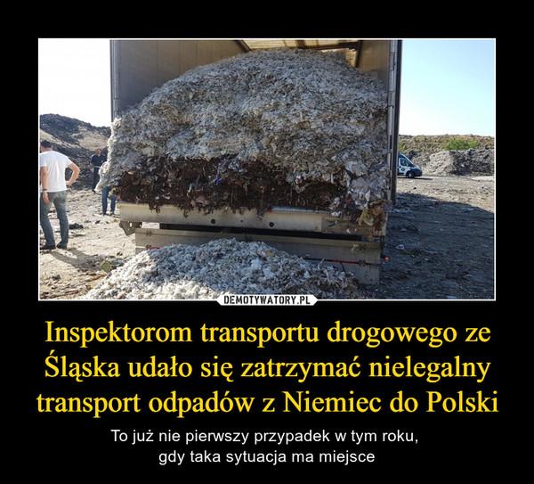 Inspektorom transportu drogowego ze Śląska udało się zatrzymać nielegalny transport odpadów z Niemiec do Polski – To już nie pierwszy przypadek w tym roku, gdy taka sytuacja ma miejsce