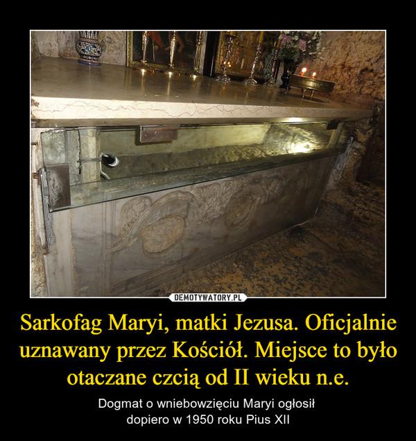 Sarkofag Maryi, matki Jezusa. Oficjalnie uznawany przez Kościół. Miejsce to było otaczane czcią od II wieku n.e. – Dogmat o wniebowzięciu Maryi ogłosił dopiero w 1950 roku Pius XII