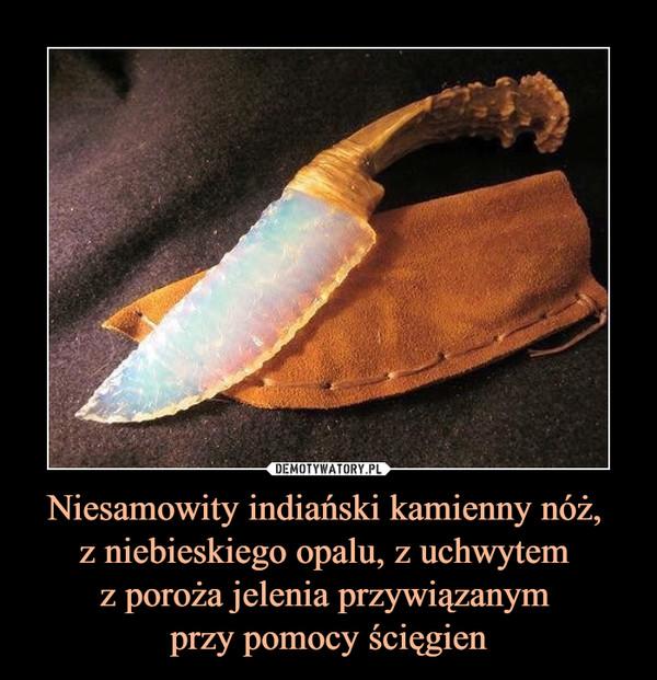 Niesamowity indiański kamienny nóż, z niebieskiego opalu, z uchwytem z poroża jelenia przywiązanym przy pomocy ścięgien –