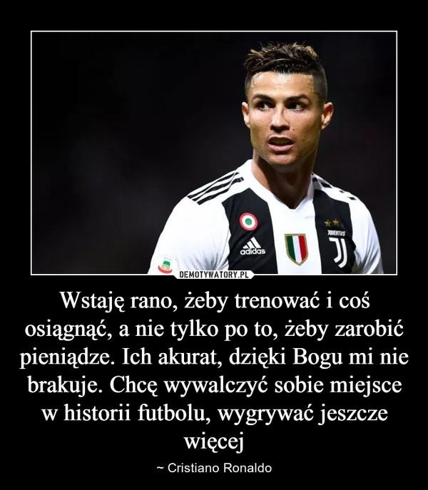 Wstaję rano, żeby trenować i coś osiągnąć, a nie tylko po to, żeby zarobić pieniądze. Ich akurat, dzięki Bogu mi nie brakuje. Chcę wywalczyć sobie miejsce w historii futbolu, wygrywać jeszcze więcej – ~ Cristiano Ronaldo