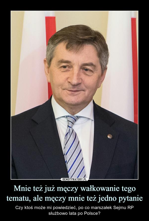 Mnie też już męczy wałkowanie tego tematu, ale męczy mnie też jedno pytanie – Czy ktoś może mi powiedzieć, po co marszałek Sejmu RP służbowo lata po Polsce?