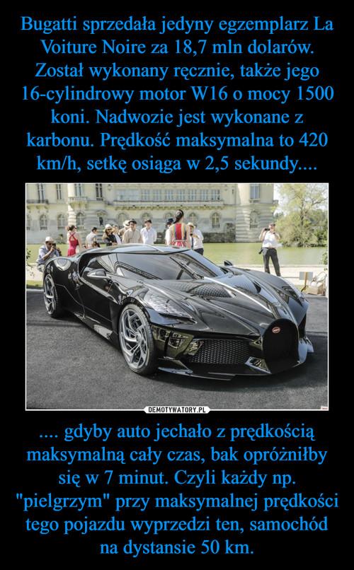 """Bugatti sprzedała jedyny egzemplarz La Voiture Noire za 18,7 mln dolarów. Został wykonany ręcznie, także jego 16-cylindrowy motor W16 o mocy 1500 koni. Nadwozie jest wykonane z karbonu. Prędkość maksymalna to 420 km/h, setkę osiąga w 2,5 sekundy.... .... gdyby auto jechało z prędkością maksymalną cały czas, bak opróżniłby się w 7 minut. Czyli każdy np. """"pielgrzym"""" przy maksymalnej prędkości tego pojazdu wyprzedzi ten, samochód na dystansie 50 km."""