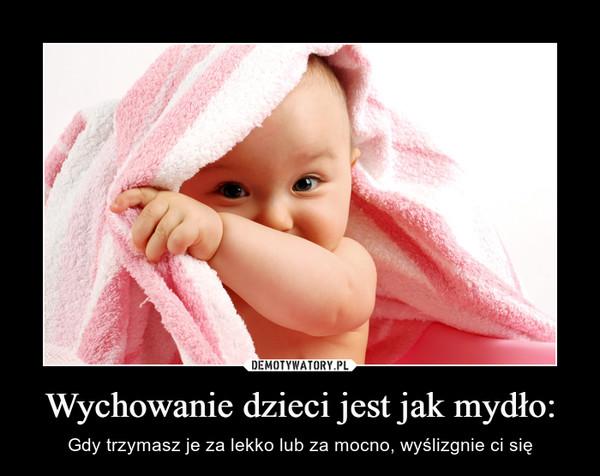 Wychowanie dzieci jest jak mydło: – Gdy trzymasz je za lekko lub za mocno, wyślizgnie ci się