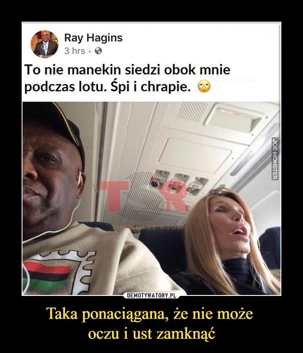 Taka ponaciągana, że nie może oczu i ust zamknąć –  To nie manekin siedzi obok mniepodczas lotu. Śpi i chrapie.