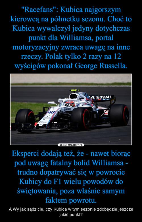 """""""Racefans"""": Kubica najgorszym kierowcą na półmetku sezonu. Choć to Kubica wywalczył jedyny dotychczas punkt dla Williamsa, portal motoryzacyjny zwraca uwagę na inne rzeczy. Polak tylko 2 razy na 12 wyścigów pokonał George Russella. Eksperci dodają też, że - nawet biorąc pod uwagę fatalny bolid Williamsa - trudno dopatrywać się w powrocie Kubicy do F1 wielu powodów do świętowania, poza właśnie samym faktem powrotu."""